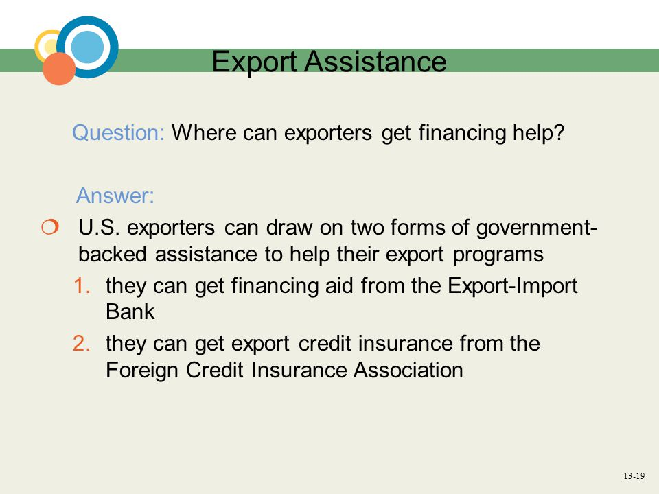13-19 Export Assistance Question: Where can exporters get financing help? Answer:  U.S. exporters can draw on two forms of government- backed assista
