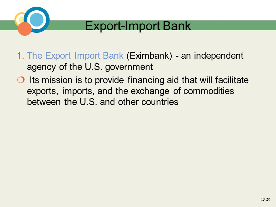 13-20 Export-Import Bank 1. The Export Import Bank (Eximbank) - an independent agency of the U.S. government  Its mission is to provide financing aid