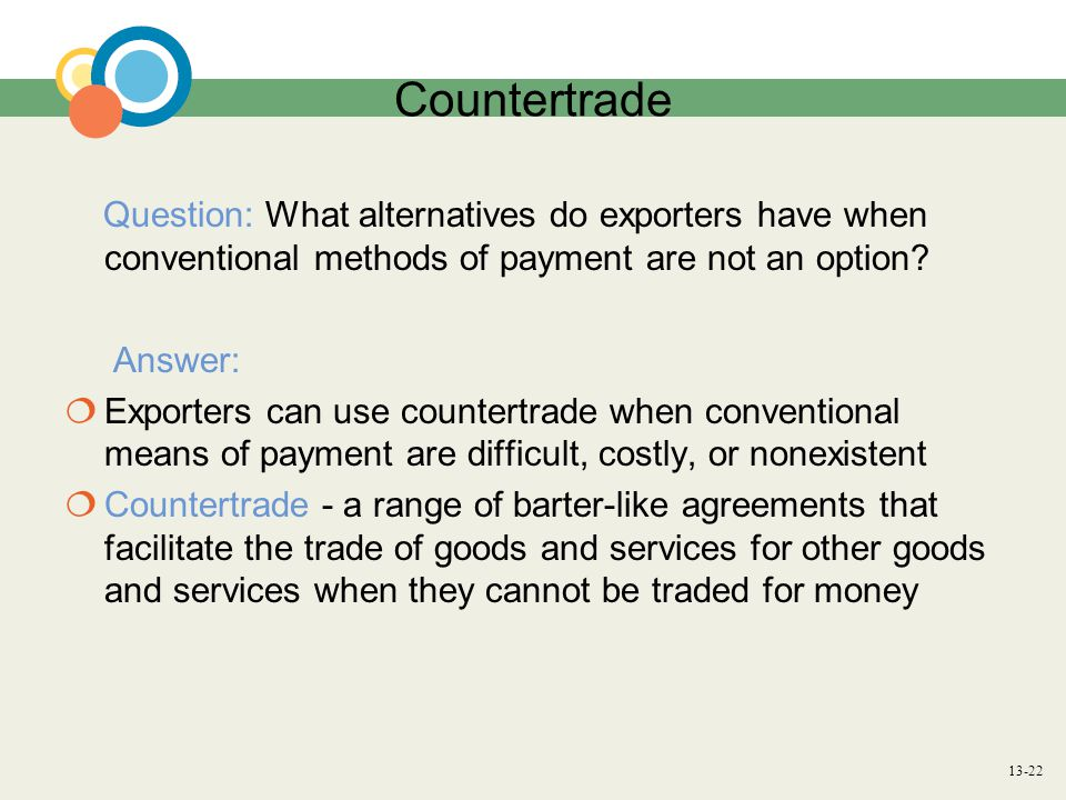 13-22 Countertrade Question: What alternatives do exporters have when conventional methods of payment are not an option? Answer:  Exporters can use c