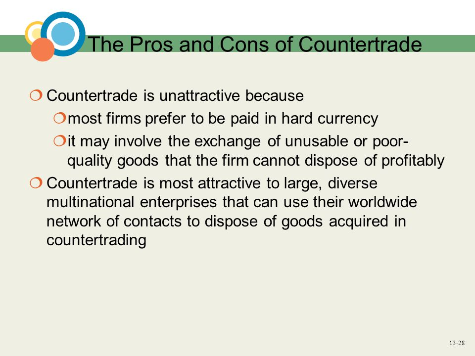 13-28 The Pros and Cons of Countertrade  Countertrade is unattractive because  most firms prefer to be paid in hard currency  it may involve the exchange of unusable or poor- quality goods that the firm cannot dispose of profitably  Countertrade is most attractive to large, diverse multinational enterprises that can use their worldwide network of contacts to dispose of goods acquired in countertrading