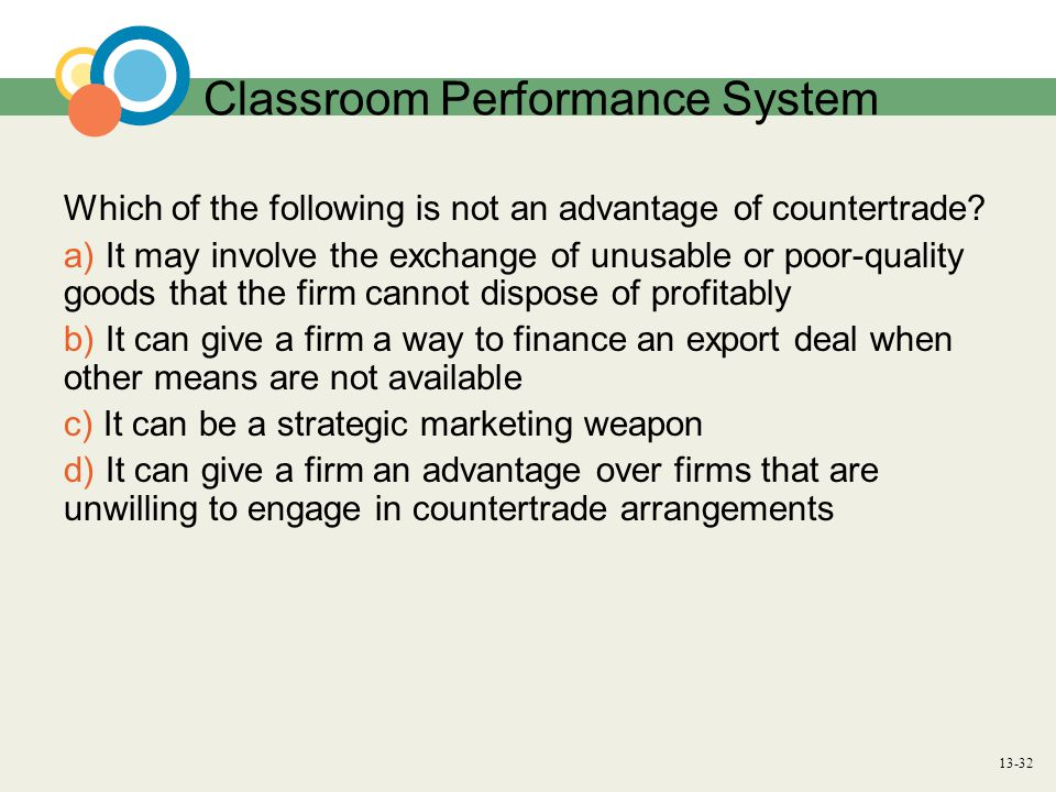 13-32 Classroom Performance System Which of the following is not an advantage of countertrade.