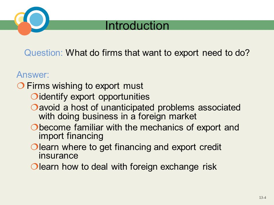 13-4 Introduction Question: What do firms that want to export need to do? Answer:  Firms wishing to export must  identify export opportunities  avo