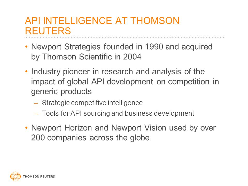 API INTELLIGENCE AT THOMSON REUTERS Newport Strategies founded in 1990 and acquired by Thomson Scientific in 2004 Industry pioneer in research and analysis of the impact of global API development on competition in generic products –Strategic competitive intelligence –Tools for API sourcing and business development Newport Horizon and Newport Vision used by over 200 companies across the globe