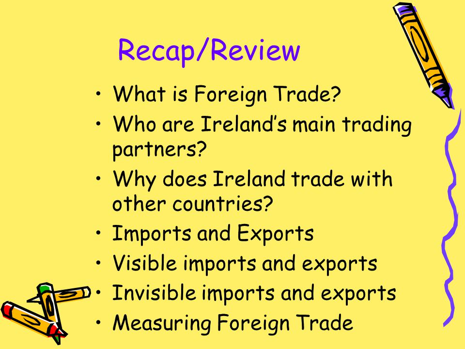 Recap/Review What is Foreign Trade. Who are Ireland's main trading partners.