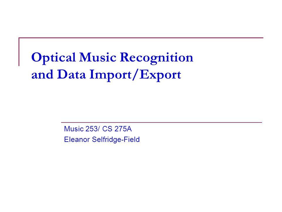 1 Optical Music Recognition and Data Import/Export Music 253/ CS 275A Eleanor Selfridge-Field