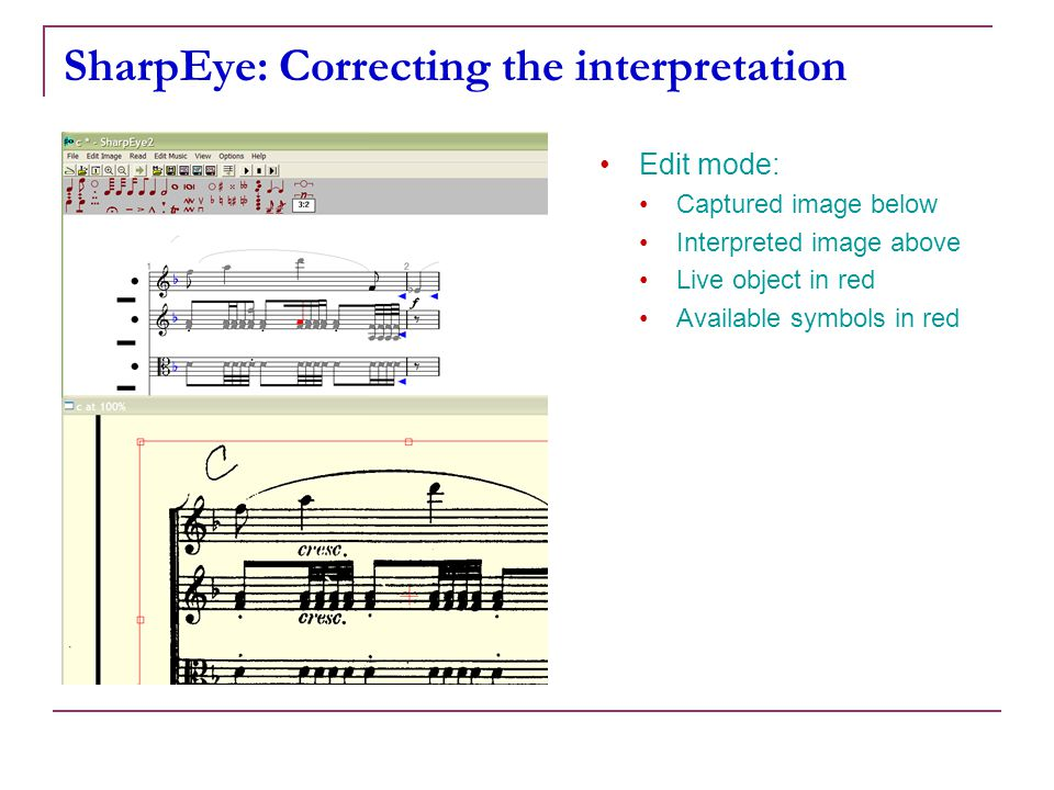Mus 253/CS 275A14 SharpEye: Correcting the interpretation Edit mode: Captured image below Interpreted image above Live object in red Available symbols in red Step 1: Selection a portion the score to edit