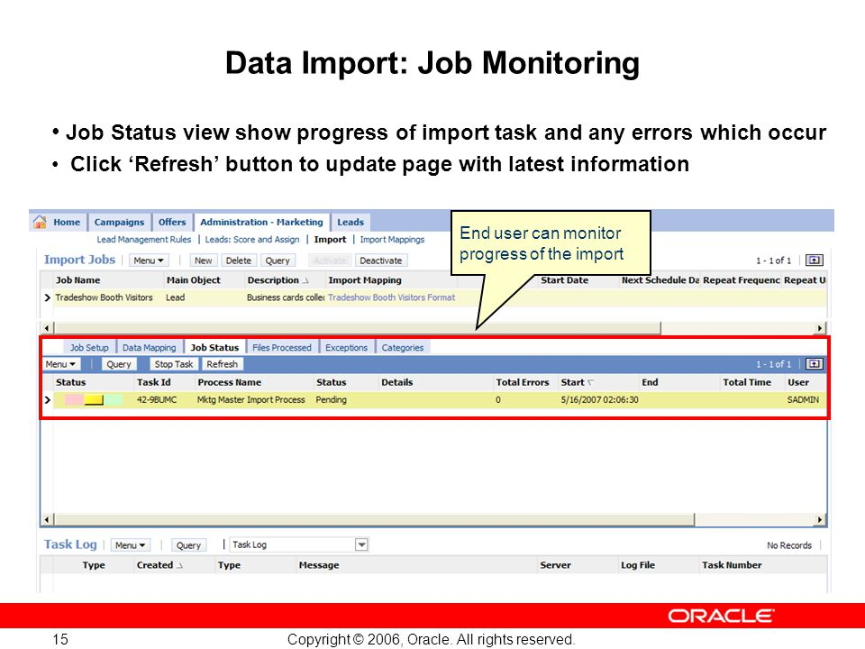 Copyright © 2006, Oracle. All rights reserved. 15 End user can monitor progress of the import Data Import: Job Monitoring Job Status view show progres