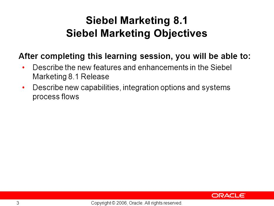 Copyright © 2006, Oracle. All rights reserved. 3 Siebel Marketing 8.1 Siebel Marketing Objectives After completing this learning session, you will be