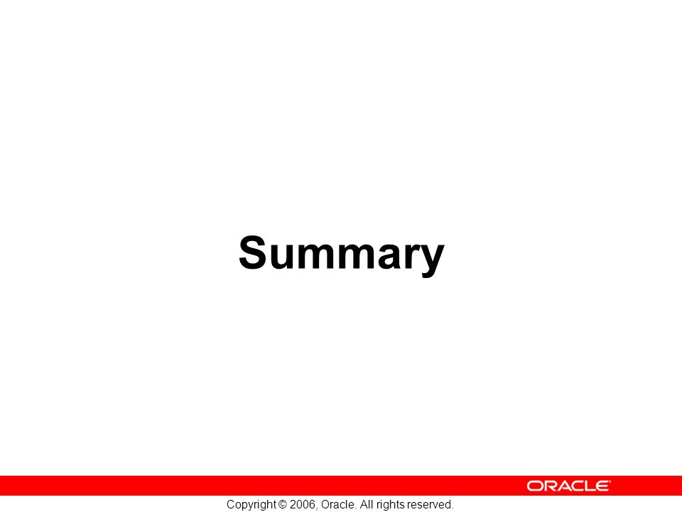 Copyright © 2006, Oracle. All rights reserved. Summary