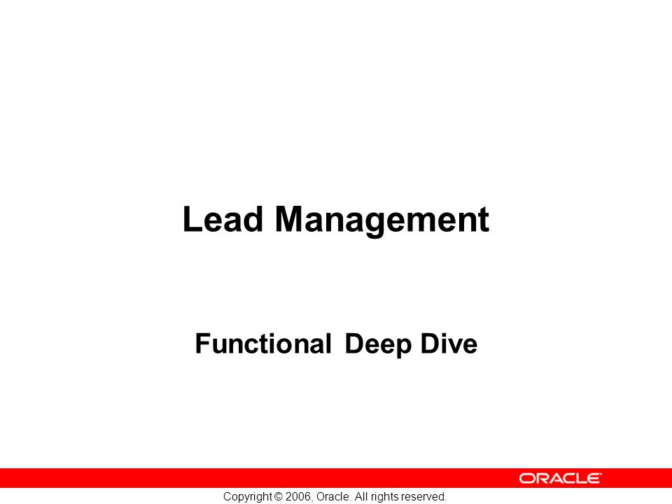 Copyright © 2006, Oracle. All rights reserved. Lead Management Functional Deep Dive