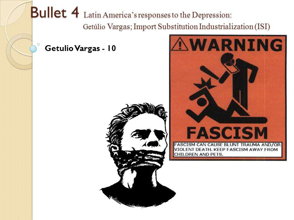 Bullet 4 Latin America's responses to the Depression: Getúlio Vargas; Import Substitution Industrialization (ISI) Getulio Vargas - 10