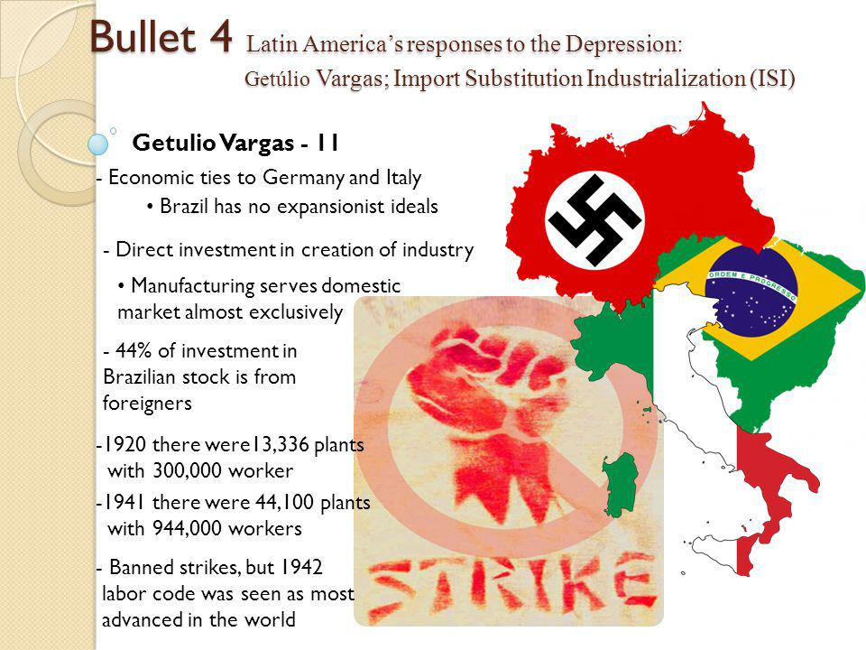 Bullet 4 Latin America's responses to the Depression: Getúlio Vargas; Import Substitution Industrialization (ISI) Getulio Vargas - 11 - Economic ties to Germany and Italy Brazil has no expansionist ideals - Direct investment in creation of industry Manufacturing serves domestic market almost exclusively - 44% of investment in Brazilian stock is from foreigners -1941 there were 44,100 plants with 944,000 workers - Banned strikes, but 1942 labor code was seen as most advanced in the world -1920 there were13,336 plants with 300,000 worker