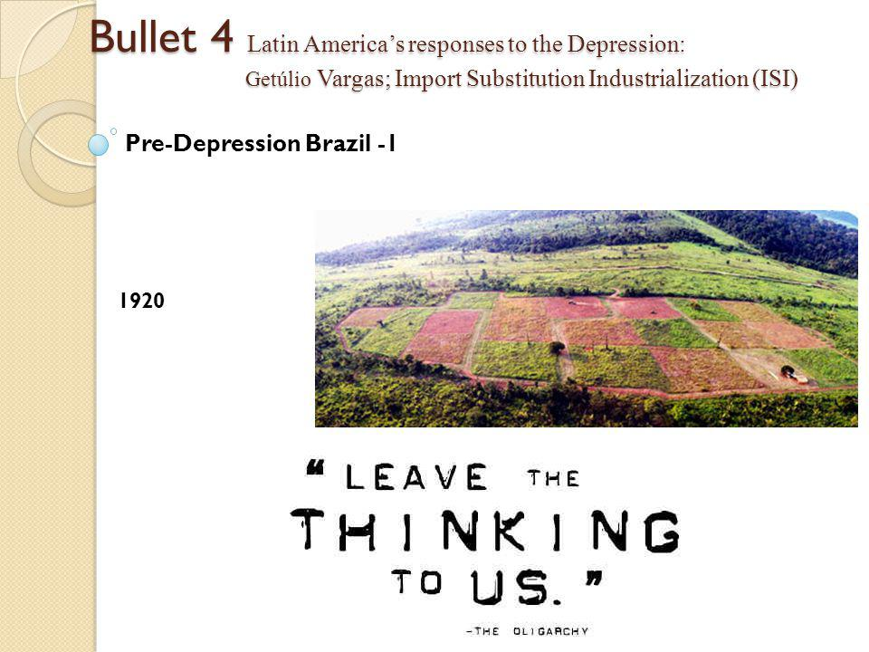 Bullet 4 Latin America's responses to the Depression: Getúlio Vargas; Import Substitution Industrialization (ISI) Pre-Depression Brazil -1 1920