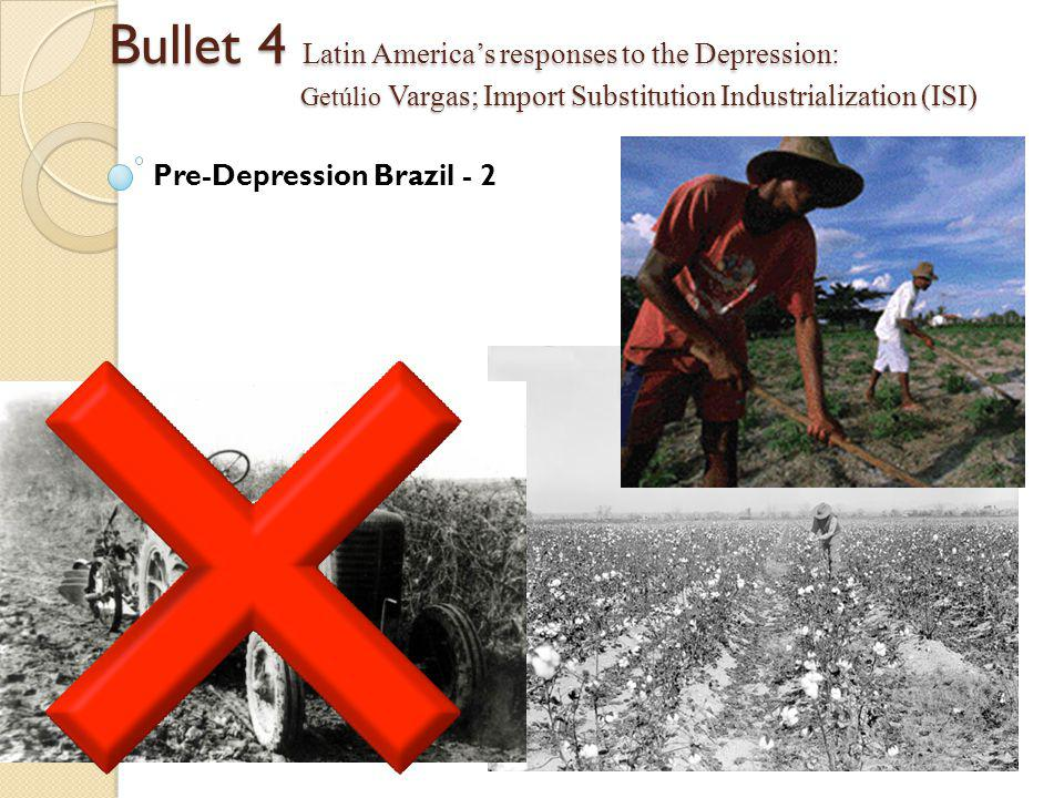 Bullet 4 Latin America's responses to the Depression: Getúlio Vargas; Import Substitution Industrialization (ISI) Pre-Depression Brazil - 2