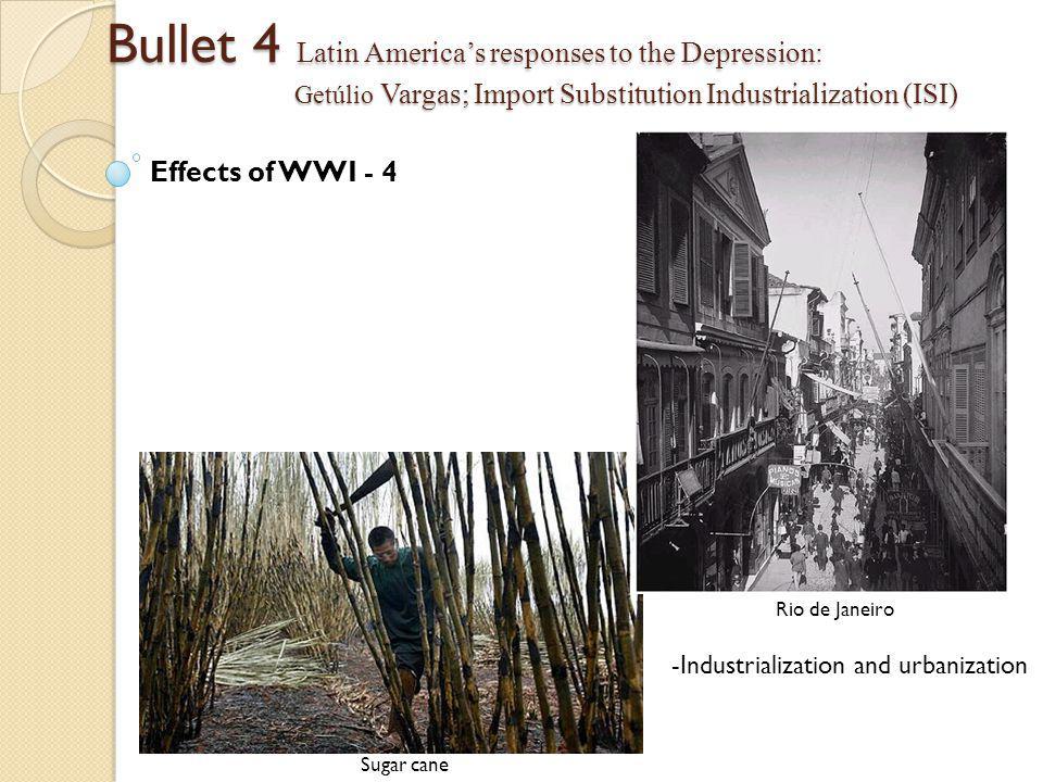 Bullet 4 Latin America's responses to the Depression: Getúlio Vargas; Import Substitution Industrialization (ISI) Effects of WWI - 4 -Industrialization and urbanization Rio de Janeiro Sugar cane