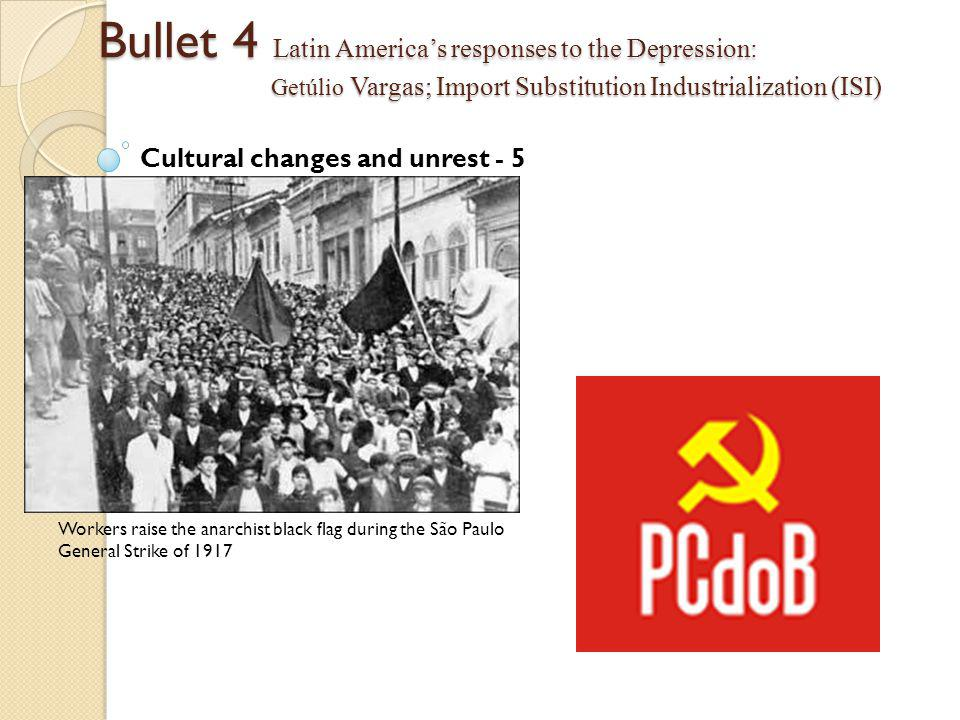 Bullet 4 Latin America's responses to the Depression: Getúlio Vargas; Import Substitution Industrialization (ISI) Cultural changes and unrest - 5 Workers raise the anarchist black flag during the São Paulo General Strike of 1917