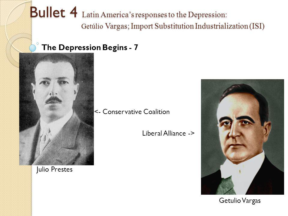 Bullet 4 Latin America's responses to the Depression: Getúlio Vargas; Import Substitution Industrialization (ISI) The Depression Begins - 7 <- Conservative Coalition Liberal Alliance -> Julio Prestes Getulio Vargas