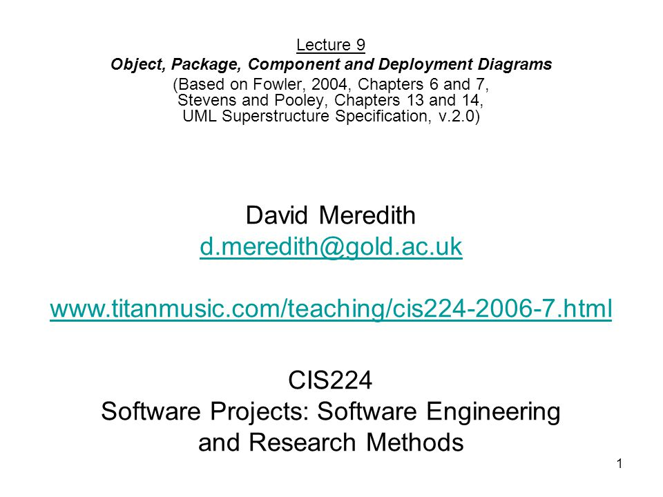 1 CIS224 Software Projects: Software Engineering and Research Methods Lecture 9 Object, Package, Component and Deployment Diagrams (Based on Fowler, 2004, Chapters 6 and 7, Stevens and Pooley, Chapters 13 and 14, UML Superstructure Specification, v.2.0) David Meredith d.meredith@gold.ac.uk www.titanmusic.com/teaching/cis224-2006-7.html