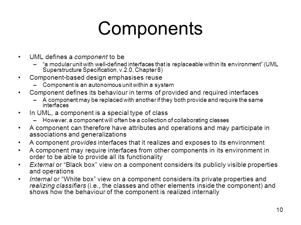 10 Components UML defines a component to be – a modular unit with well-defined interfaces that is replaceable within its environment (UML Superstructure Specification, v.2.0, Chapter 8) Component-based design emphasises reuse –Component is an autonomous unit within a system Component defines its behaviour in terms of provided and required interfaces –A component may be replaced with another if they both provide and require the same interfaces In UML, a component is a special type of class –However, a component will often be a collection of collaborating classes A component can therefore have attributes and operations and may participate in associations and generalizations A component provides interfaces that it realizes and exposes to its environment A component may require interfaces from other components in its environment in order to be able to provide all its functionality External or Black box view on a component considers its publicly visible properties and operations Internal or White box view on a component considers its private properties and realizing classifiers (i.e., the classes and other elements inside the component) and shows how the behaviour of the component is realized internally