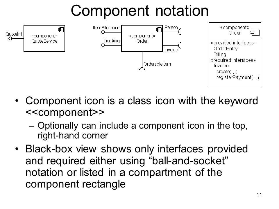 11 Component notation Component icon is a class icon with the keyword > –Optionally can include a component icon in the top, right-hand corner Black-box view shows only interfaces provided and required either using ball-and-socket notation or listed in a compartment of the component rectangle