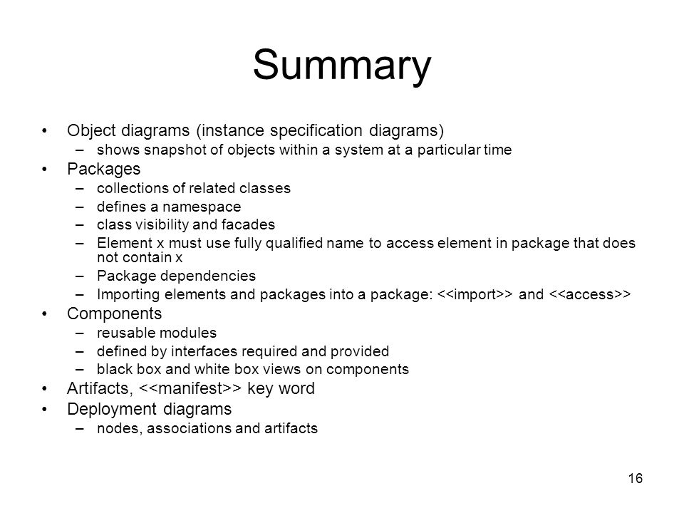 16 Summary Object diagrams (instance specification diagrams) –shows snapshot of objects within a system at a particular time Packages –collections of related classes –defines a namespace –class visibility and facades –Element x must use fully qualified name to access element in package that does not contain x –Package dependencies –Importing elements and packages into a package: > and > Components –reusable modules –defined by interfaces required and provided –black box and white box views on components Artifacts, > key word Deployment diagrams –nodes, associations and artifacts