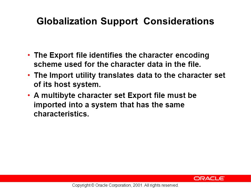 Copyright © Oracle Corporation, 2001. All rights reserved. Globalization Support Considerations The Export file identifies the character encoding sche