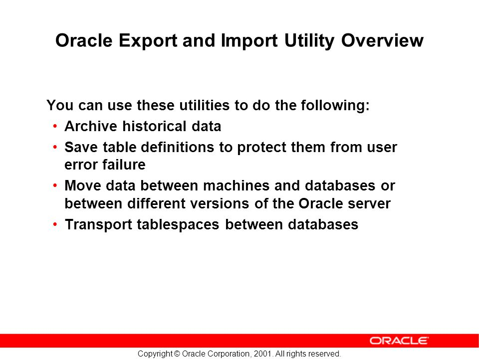 Copyright © Oracle Corporation, 2001. All rights reserved. Oracle Export and Import Utility Overview You can use these utilities to do the following: