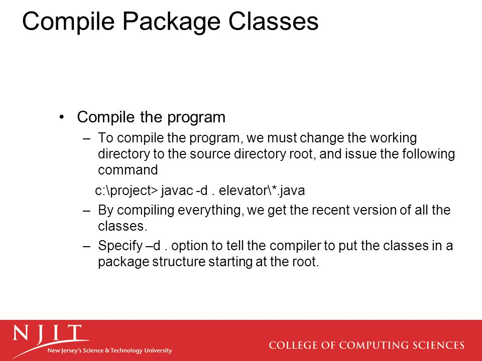 Compile Package Classes Compile the program –To compile the program, we must change the working directory to the source directory root, and issue the following command c:\project> javac -d.