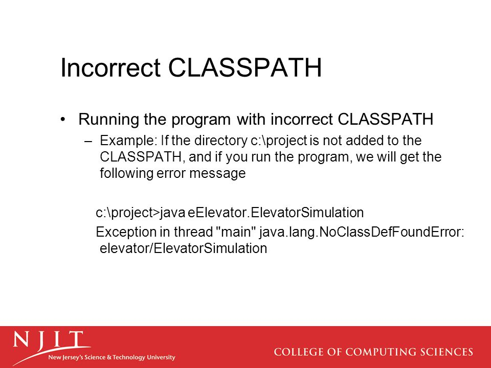 Incorrect CLASSPATH Running the program with incorrect CLASSPATH –Example: If the directory c:\project is not added to the CLASSPATH, and if you run the program, we will get the following error message c:\project>java eElevator.ElevatorSimulation Exception in thread main java.lang.NoClassDefFoundError: elevator/ElevatorSimulation