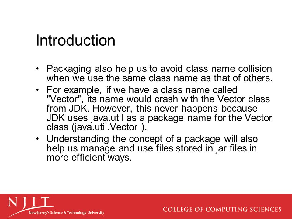 Packaging also help us to avoid class name collision when we use the same class name as that of others.