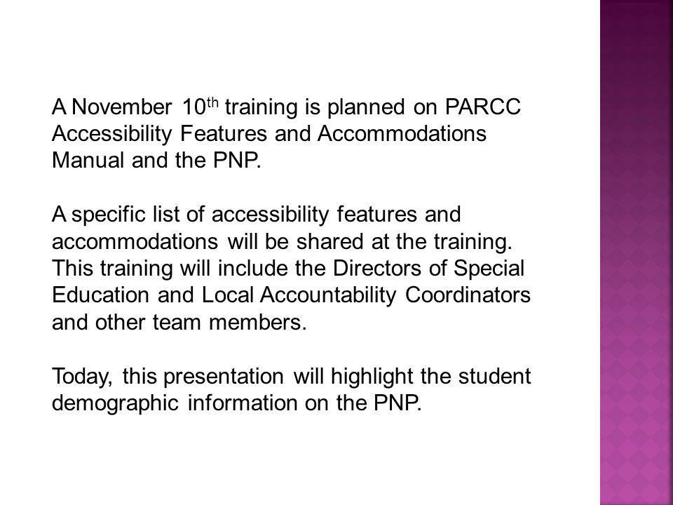 A November 10 th training is planned on PARCC Accessibility Features and Accommodations Manual and the PNP. A specific list of accessibility features