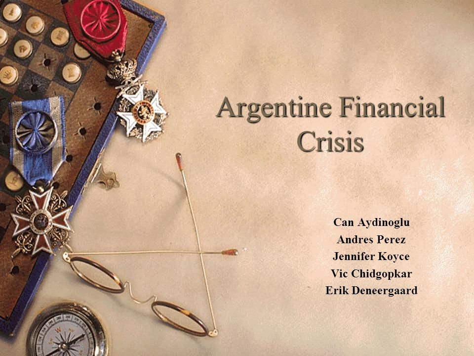 Argentine Financial Crisis Can Aydinoglu Andres Perez Jennifer Koyce Vic Chidgopkar Erik Deneergaard