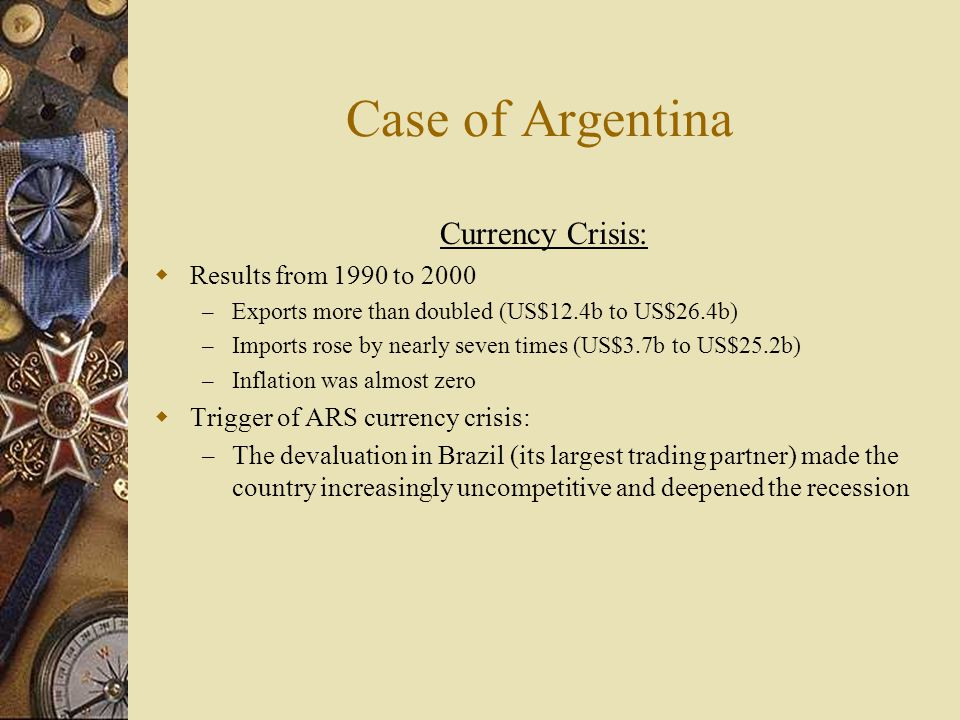 Currency Crisis:  Results from 1990 to 2000 – Exports more than doubled (US$12.4b to US$26.4b) – Imports rose by nearly seven times (US$3.7b to US$25.2b) – Inflation was almost zero  Trigger of ARS currency crisis: – The devaluation in Brazil (its largest trading partner) made the country increasingly uncompetitive and deepened the recession