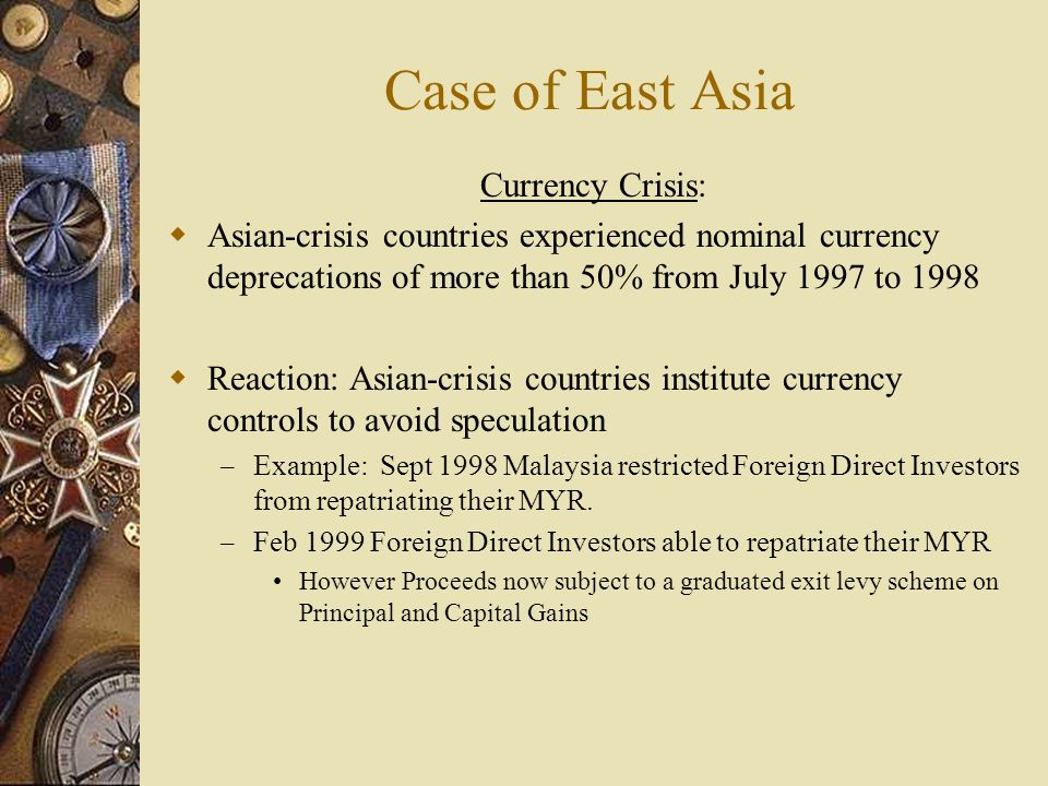 Case of East Asia Currency Crisis:  Asian-crisis countries experienced nominal currency deprecations of more than 50% from July 1997 to 1998  Reaction: Asian-crisis countries institute currency controls to avoid speculation – Example: Sept 1998 Malaysia restricted Foreign Direct Investors from repatriating their MYR.