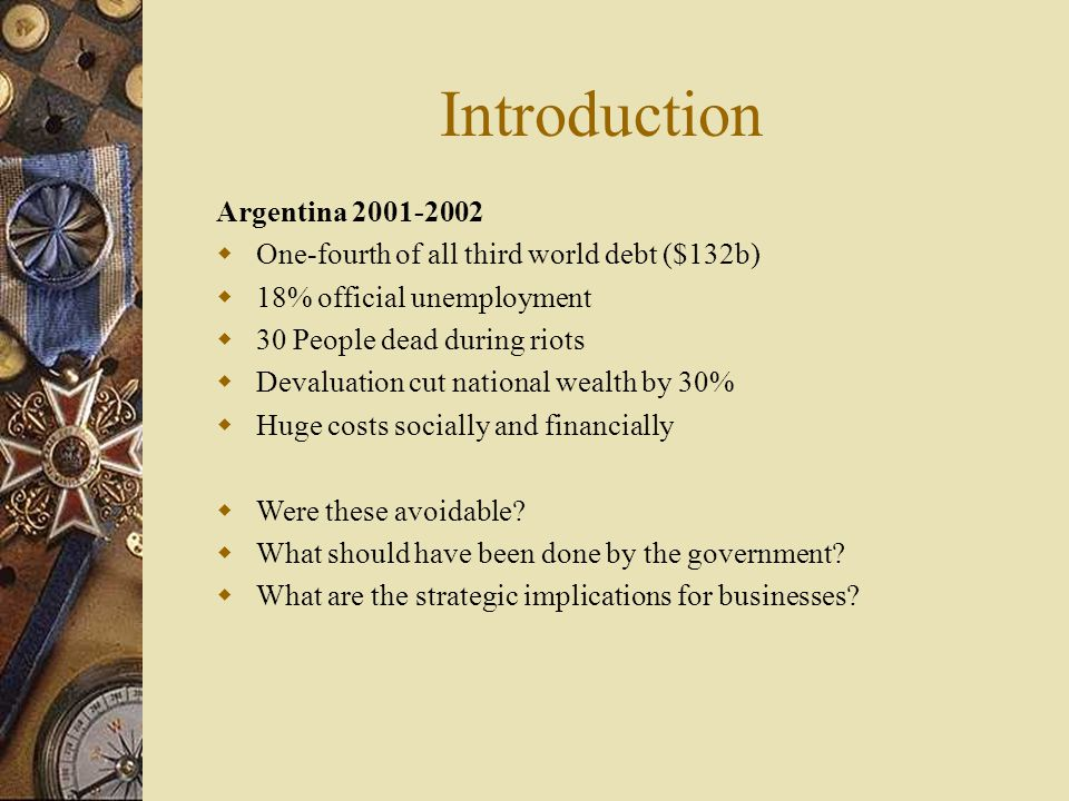 Managerial Implications: Micro  Uncertain Monetary and Fiscal Policy  Banking and Political Stability  Tax Structure and Tariffs on Import or Exports  Corruption at all Levels – Parallel Economy (cash transactions)  Legal System - Delays & Cost  Unreliable Police Protection  Bureaucratic and Expensive Public Workforce – Provincial legislators' salary - $300,000/year