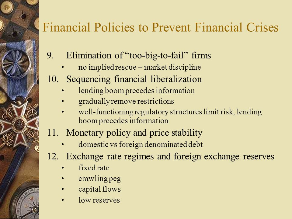 Financial Policies to Prevent Financial Crises 9.Elimination of too-big-to-fail firms no implied rescue – market discipline 10.Sequencing financial liberalization lending boom precedes information gradually remove restrictions well-functioning regulatory structures limit risk, lending boom precedes information 11.Monetary policy and price stability domestic vs foreign denominated debt 12.Exchange rate regimes and foreign exchange reserves fixed rate crawling peg capital flows low reserves