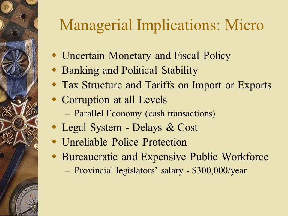Managerial Implications: Micro  Uncertain Monetary and Fiscal Policy  Banking and Political Stability  Tax Structure and Tariffs on Import or Exports  Corruption at all Levels – Parallel Economy (cash transactions)  Legal System - Delays & Cost  Unreliable Police Protection  Bureaucratic and Expensive Public Workforce – Provincial legislators' salary - $300,000/year