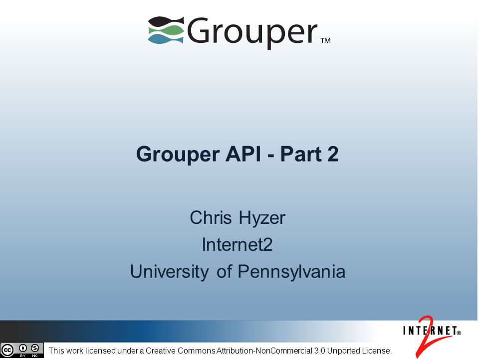 Grouper API - Part 2 Chris Hyzer Internet2 University of Pennsylvania This work licensed under a Creative Commons Attribution-NonCommercial 3.0 Unported License.