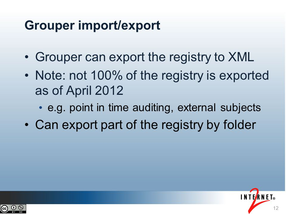 12 Grouper import/export Grouper can export the registry to XML Note: not 100% of the registry is exported as of April 2012 e.g.