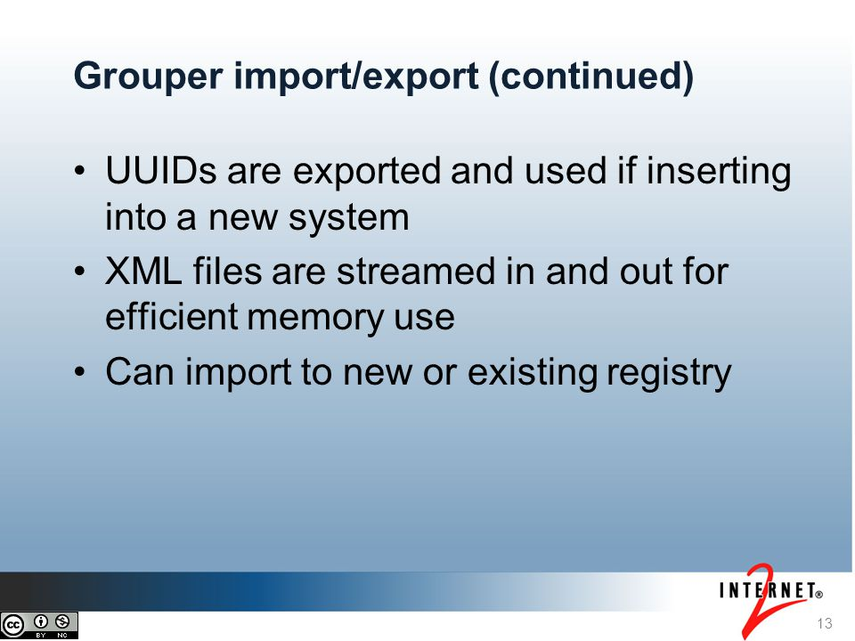13 Grouper import/export (continued) UUIDs are exported and used if inserting into a new system XML files are streamed in and out for efficient memory use Can import to new or existing registry