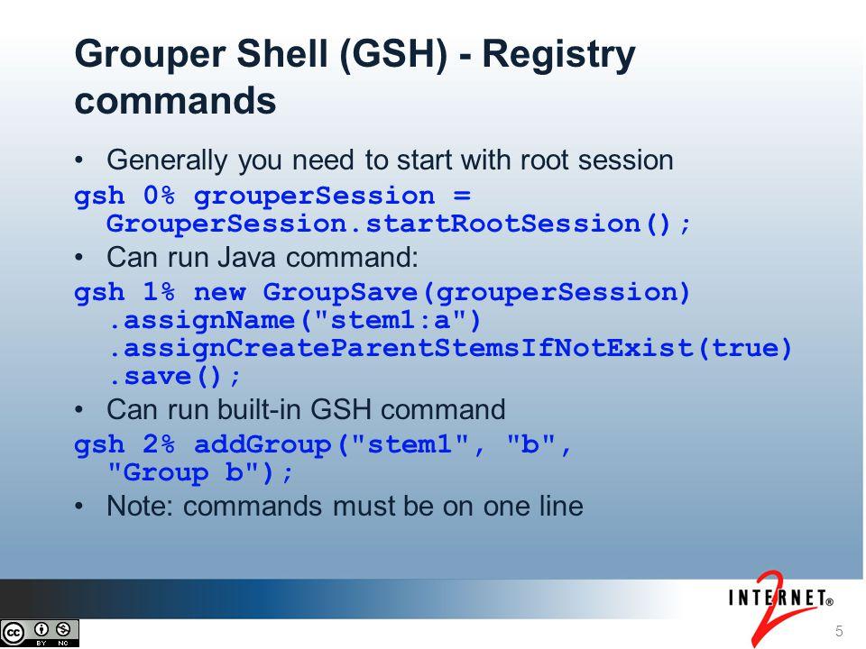 6 Grouper Shell (GSH) - utilities Can get a list of commands gsh 3% help(); History of recent commands gsh 4% history() Grouper utilities, e.g.