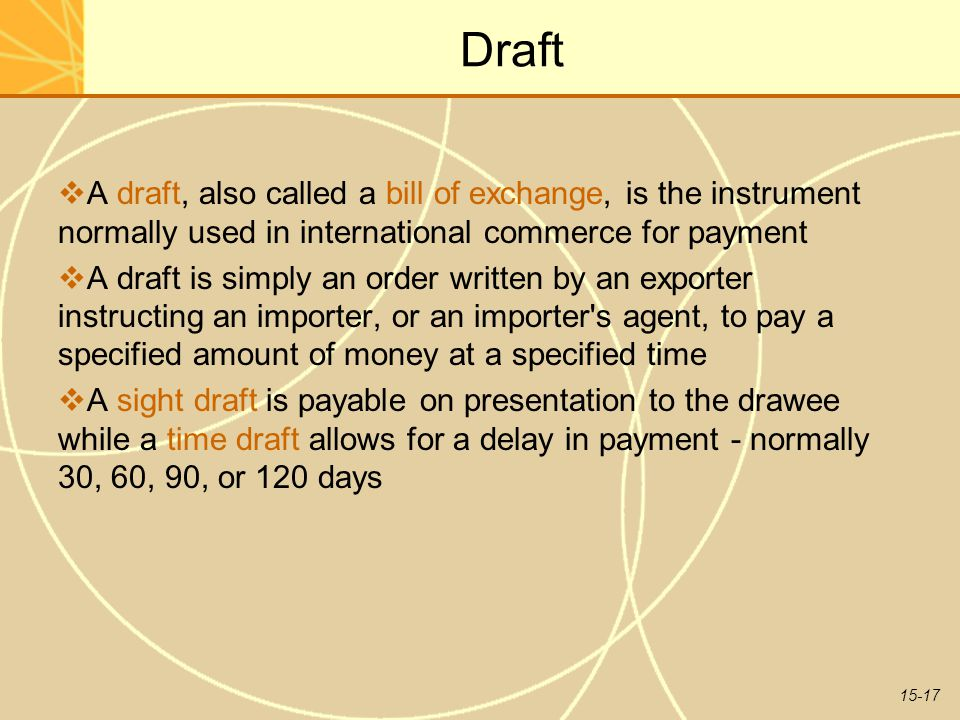 15-17 Draft  A draft, also called a bill of exchange, is the instrument normally used in international commerce for payment  A draft is simply an order written by an exporter instructing an importer, or an importer s agent, to pay a specified amount of money at a specified time  A sight draft is payable on presentation to the drawee while a time draft allows for a delay in payment - normally 30, 60, 90, or 120 days