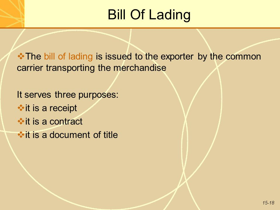 15-18 Bill Of Lading  The bill of lading is issued to the exporter by the common carrier transporting the merchandise It serves three purposes:  it is a receipt  it is a contract  it is a document of title