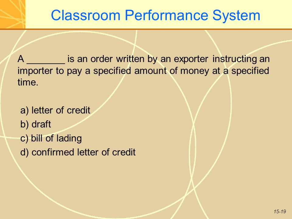 15-19 Classroom Performance System A _______ is an order written by an exporter instructing an importer to pay a specified amount of money at a specified time.
