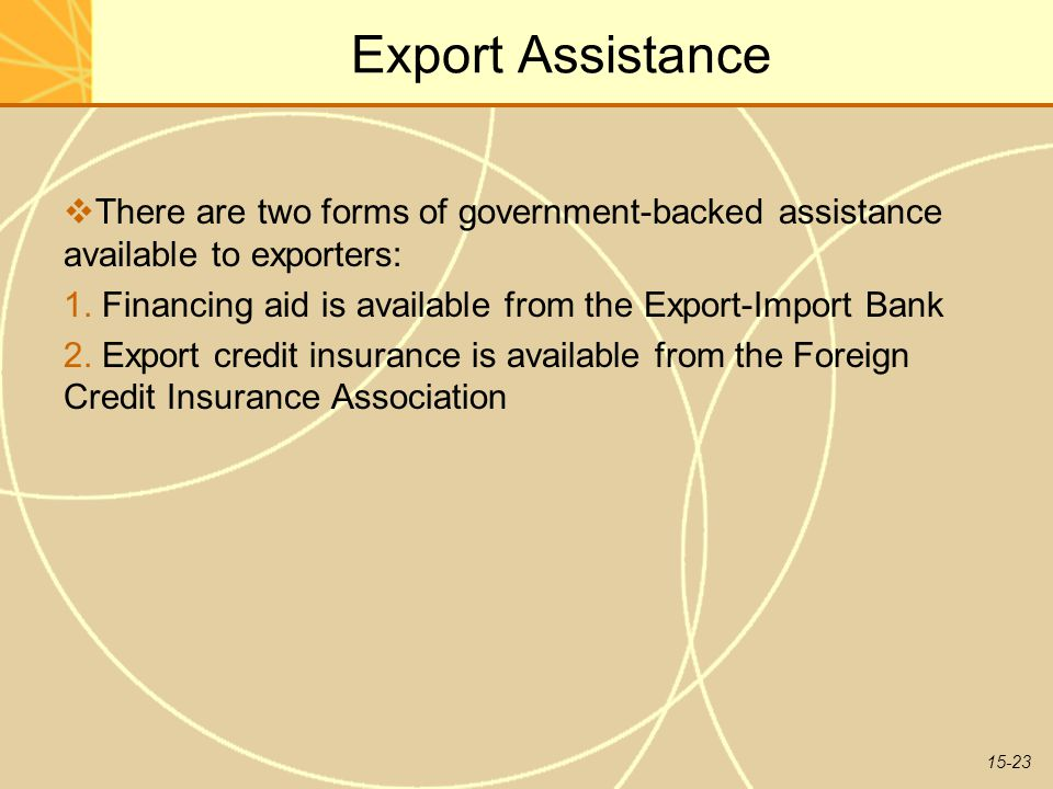 15-23 Export Assistance  There are two forms of government-backed assistance available to exporters: 1. Financing aid is available from the Export-Im