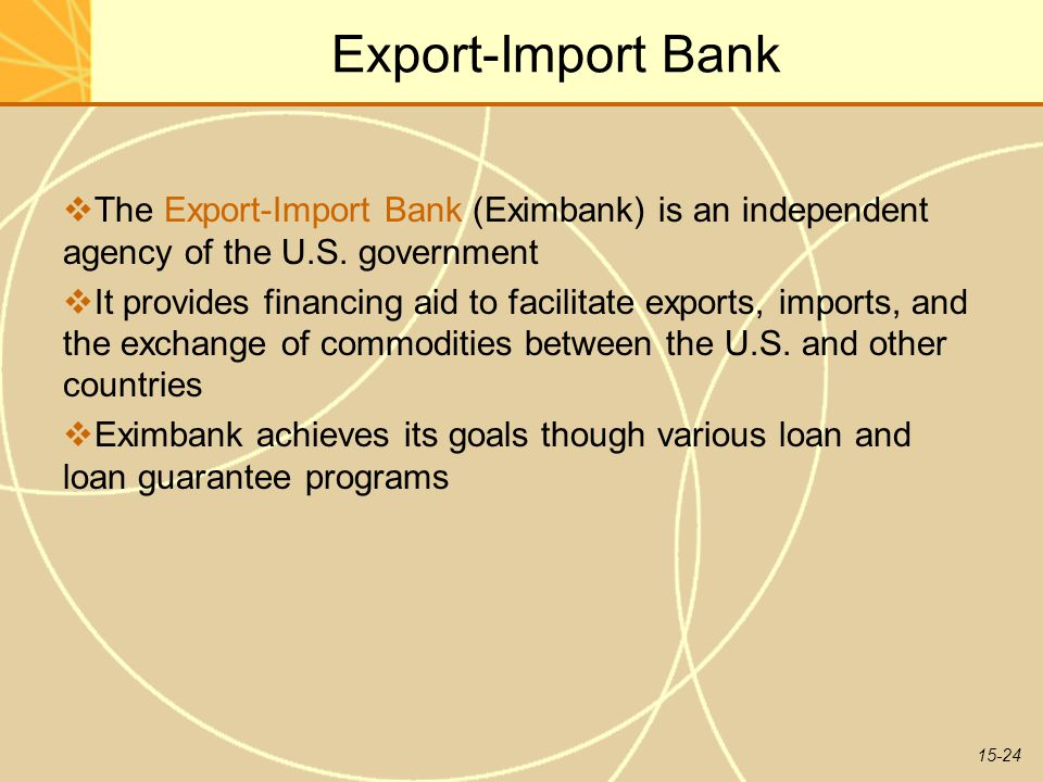 15-24 Export-Import Bank  The Export-Import Bank (Eximbank) is an independent agency of the U.S. government  It provides financing aid to facilitate