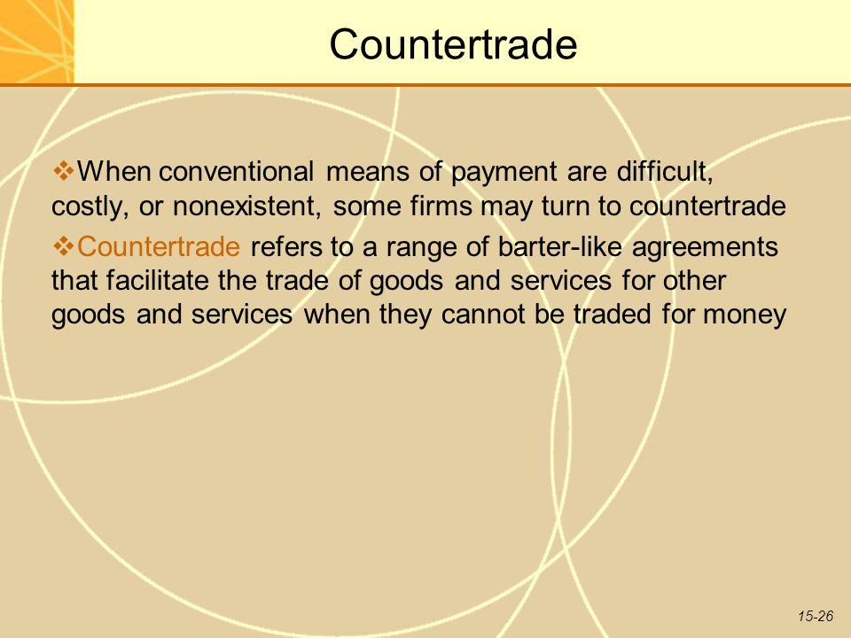 15-26 Countertrade  When conventional means of payment are difficult, costly, or nonexistent, some firms may turn to countertrade  Countertrade refers to a range of barter-like agreements that facilitate the trade of goods and services for other goods and services when they cannot be traded for money