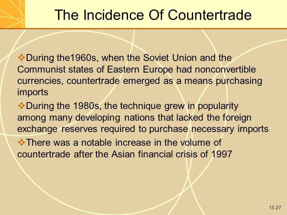 15-27 The Incidence Of Countertrade  During the1960s, when the Soviet Union and the Communist states of Eastern Europe had nonconvertible currencies, countertrade emerged as a means purchasing imports  During the 1980s, the technique grew in popularity among many developing nations that lacked the foreign exchange reserves required to purchase necessary imports  There was a notable increase in the volume of countertrade after the Asian financial crisis of 1997