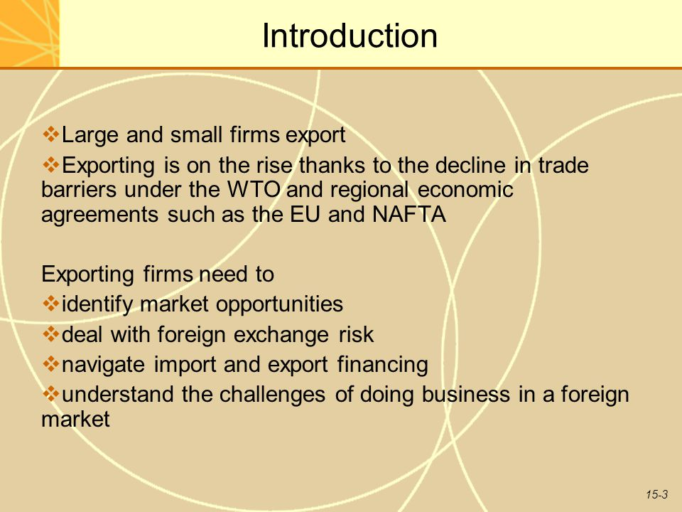 15-3 Introduction  Large and small firms export  Exporting is on the rise thanks to the decline in trade barriers under the WTO and regional economic agreements such as the EU and NAFTA Exporting firms need to  identify market opportunities  deal with foreign exchange risk  navigate import and export financing  understand the challenges of doing business in a foreign market