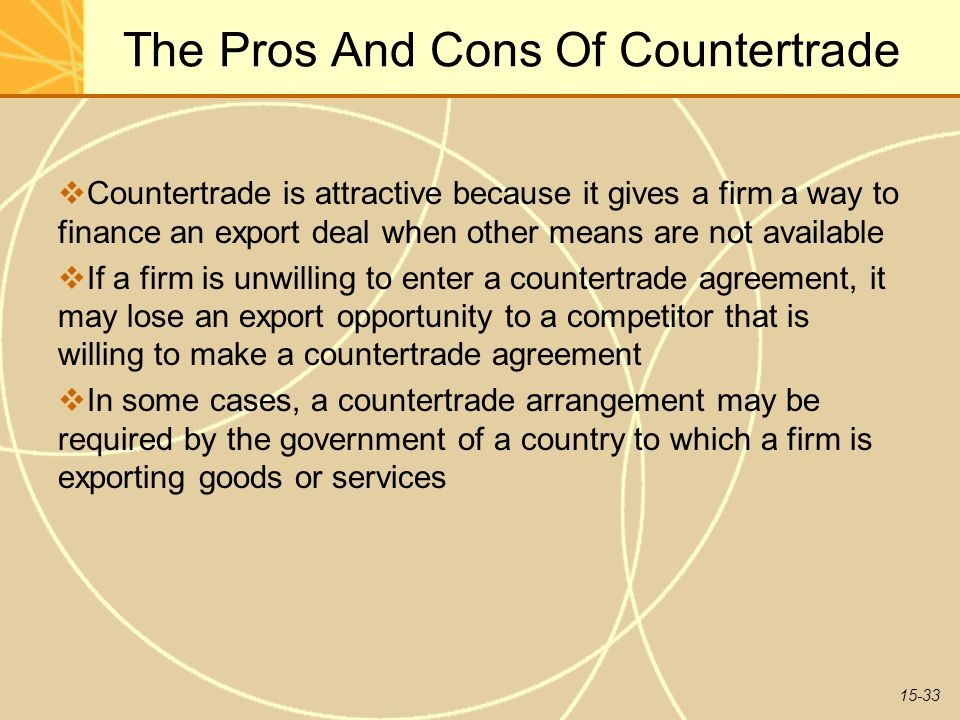 15-33 The Pros And Cons Of Countertrade  Countertrade is attractive because it gives a firm a way to finance an export deal when other means are not available  If a firm is unwilling to enter a countertrade agreement, it may lose an export opportunity to a competitor that is willing to make a countertrade agreement  In some cases, a countertrade arrangement may be required by the government of a country to which a firm is exporting goods or services